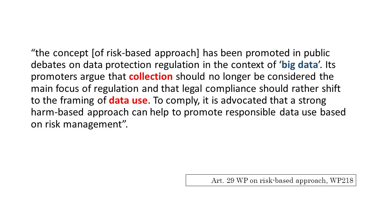 the concept [of risk-based approach] has been promoted in public debates on data protection regulation in the context of 'big data'. Its promoters argue that collection should no longer be considered the main focus of regulation and that legal compliance should rather shift to the framing of data use. To comply, it is advocated that a strong harm-based approach can help to promote responsible data use based on risk management .